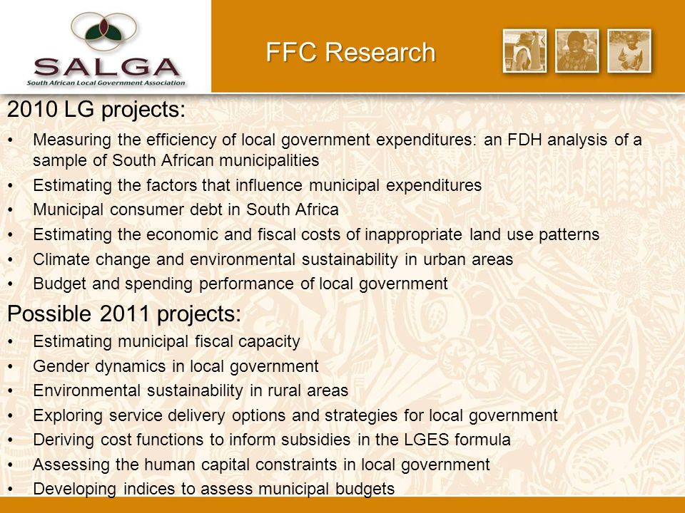 2010 LG projects: Measuring the efficiency of local government expenditures: an FDH analysis of a sample of South African municipalities Estimating the factors that influence municipal expenditures Municipal consumer debt in South Africa Estimating the economic and fiscal costs of inappropriate land use patterns Climate change and environmental sustainability in urban areas Budget and spending performance of local government Possible 2011 projects: Estimating municipal fiscal capacity Gender dynamics in local government Environmental sustainability in rural areas Exploring service delivery options and strategies for local government Deriving cost functions to inform subsidies in the LGES formula Assessing the human capital constraints in local government Developing indices to assess municipal budgets FFC Research