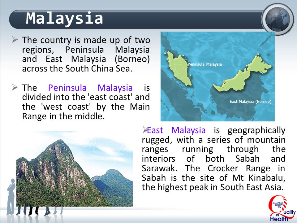 Malaysia  The country is made up of two regions, Peninsula Malaysia and East Malaysia (Borneo) across the South China Sea.