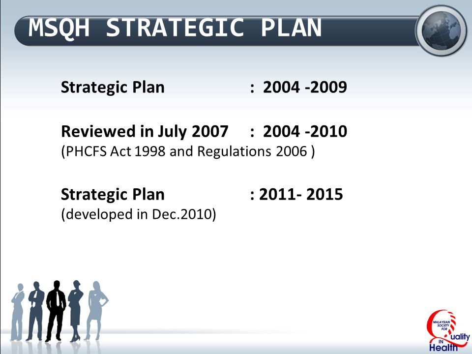 MSQH STRATEGIC PLAN Strategic Plan: 2004 -2009 Reviewed in July 2007: 2004 -2010 (PHCFS Act 1998 and Regulations 2006 ) Strategic Plan : 2011- 2015 (developed in Dec.2010)