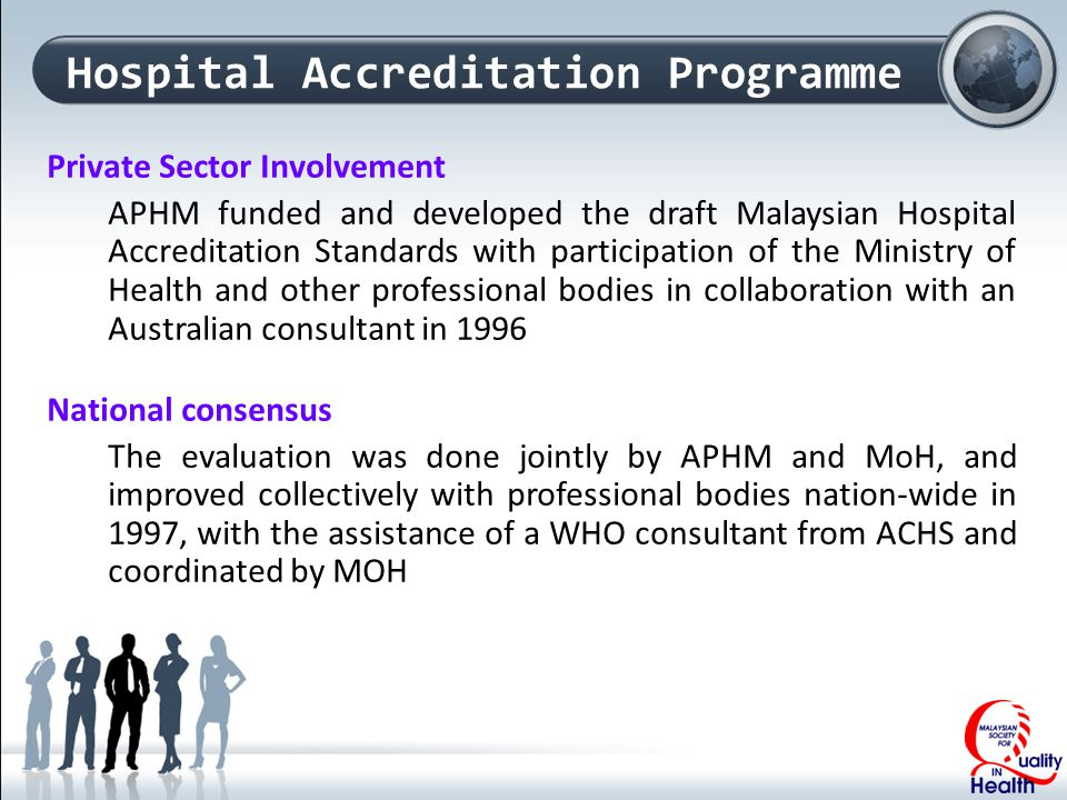 Private Sector Involvement APHM funded and developed the draft Malaysian Hospital Accreditation Standards with participation of the Ministry of Health and other professional bodies in collaboration with an Australian consultant in 1996 National consensus The evaluation was done jointly by APHM and MoH, and improved collectively with professional bodies nation-wide in 1997, with the assistance of a WHO consultant from ACHS and coordinated by MOH Hospital Accreditation Programme