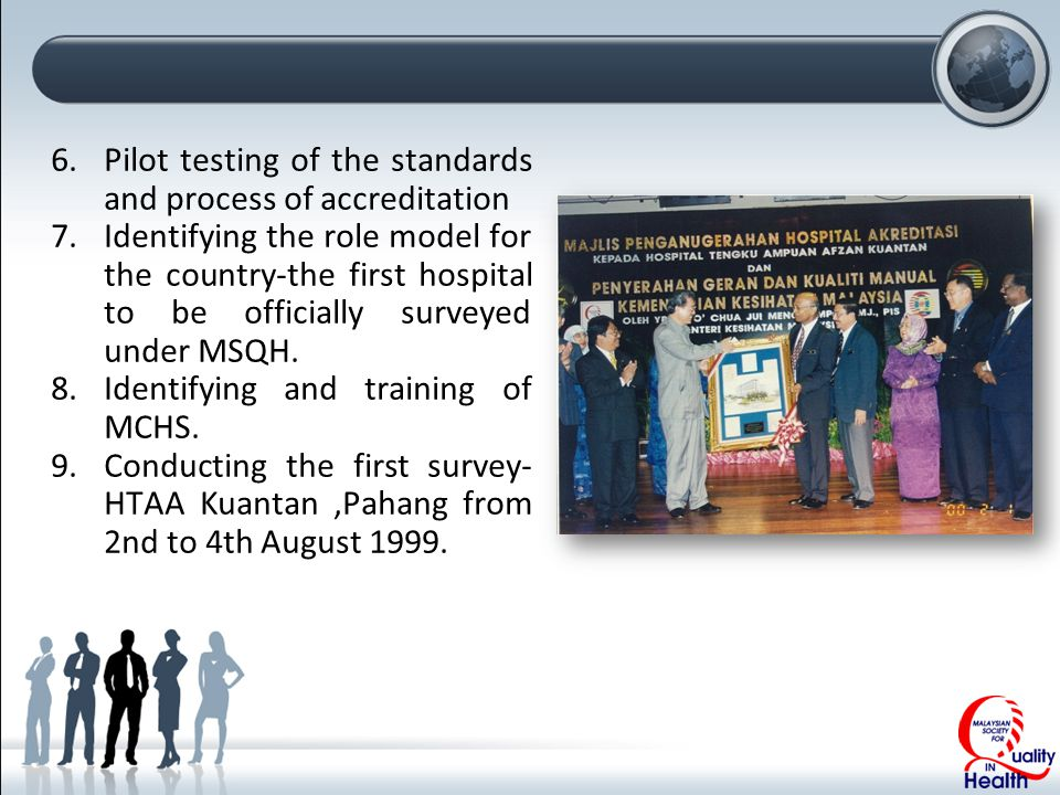 6.Pilot testing of the standards and process of accreditation 7.Identifying the role model for the country-the first hospital to be officially surveyed under MSQH.