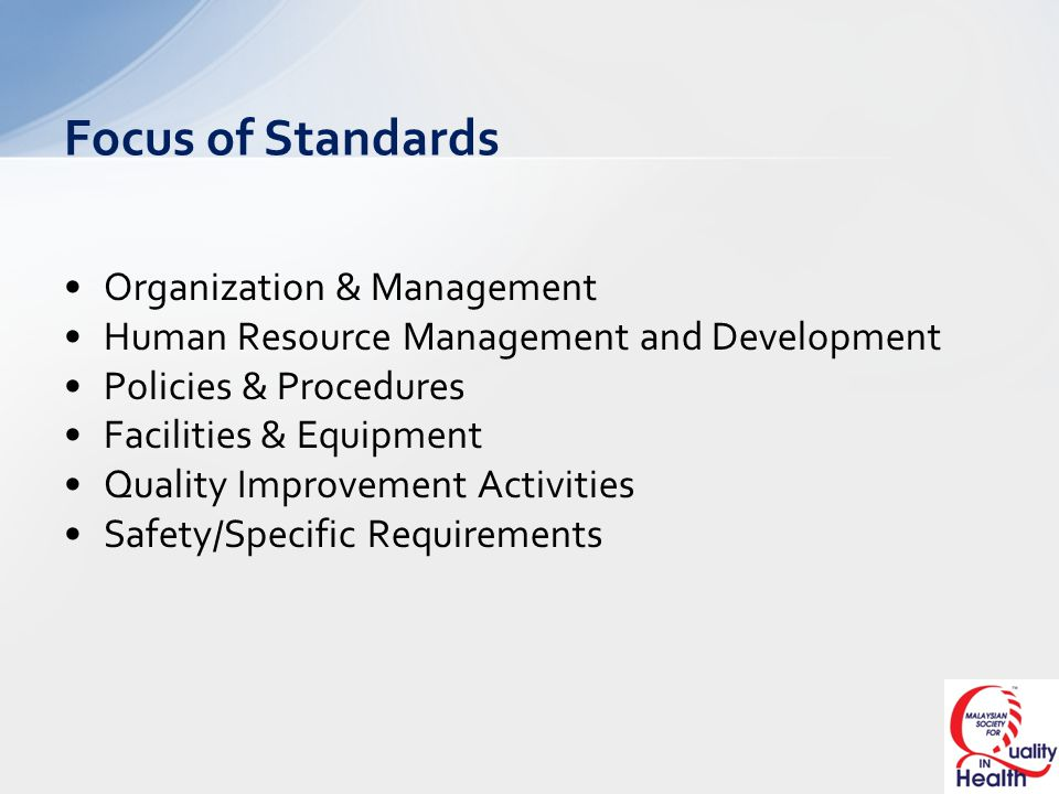 Focus of Standards Organization & Management Human Resource Management and Development Policies & Procedures Facilities & Equipment Quality Improvement Activities Safety/Specific Requirements