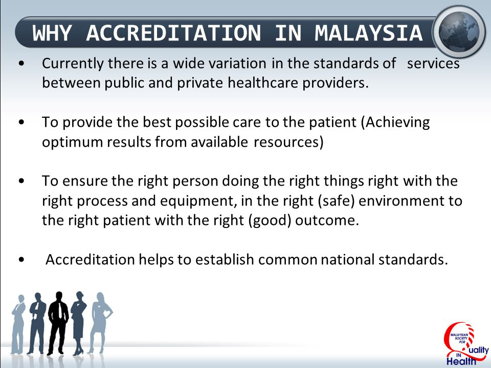 WHY ACCREDITATION IN MALAYSIA Currently there is a wide variation in the standards of services between public and private healthcare providers.