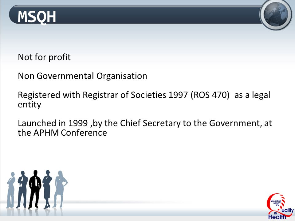 MSQH Not for profit Non Governmental Organisation Registered with Registrar of Societies 1997 (ROS 470) as a legal entity Launched in 1999,by the Chief Secretary to the Government, at the APHM Conference