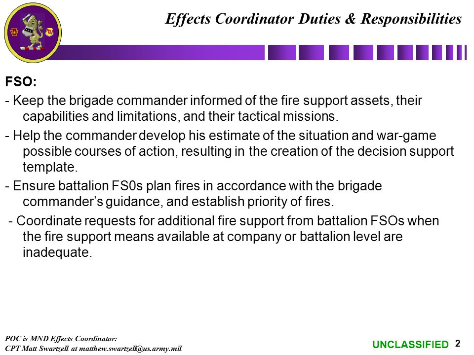 UNCLASSIFIED 2 Effects Coordinator Duties & Responsibilities FSO: - Keep the brigade commander informed of the fire support assets, their capabilities