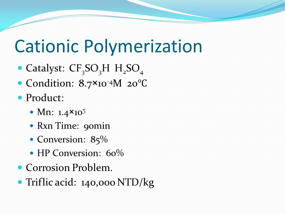 Cationic Polymerization Catalyst: CF 3 SO 3 H H 2 SO 4 Condition: 8.7×10 -4 M 20 ℃ Product: Mn: 1.4×10 5 Rxn Time: 90min Conversion: 85% HP Conversion: 60% Corrosion Problem.