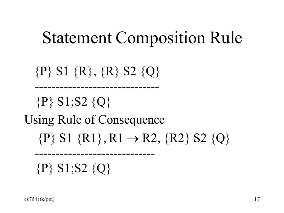 Statement Composition Rule {P} S1 {R}, {R} S2 {Q} ------------------------------ {P} S1;S2 {Q} Using Rule of Consequence {P} S1 {R1}, R1  R2, {R2} S2