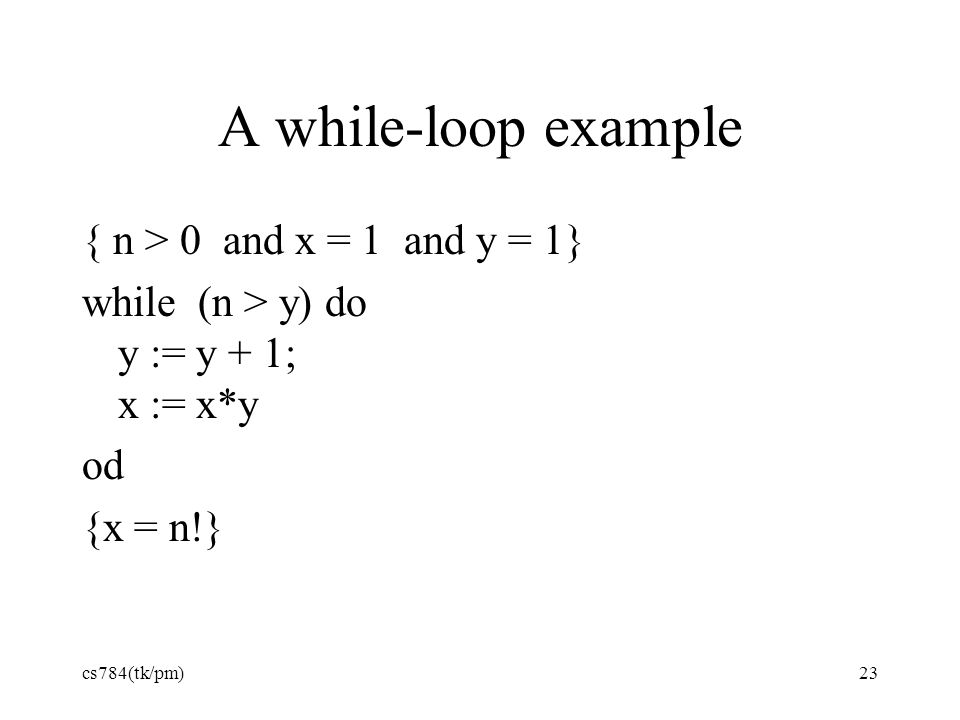 A while-loop example { n > 0 and x = 1 and y = 1} while (n > y) do y := y + 1; x := x*y od {x = n!} cs784(tk/pm)23