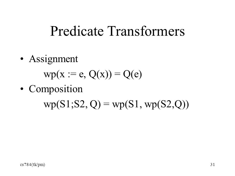 Predicate Transformers Assignment wp(x := e, Q(x)) = Q(e) Composition wp(S1;S2, Q) = wp(S1, wp(S2,Q)) cs784(tk/pm)31