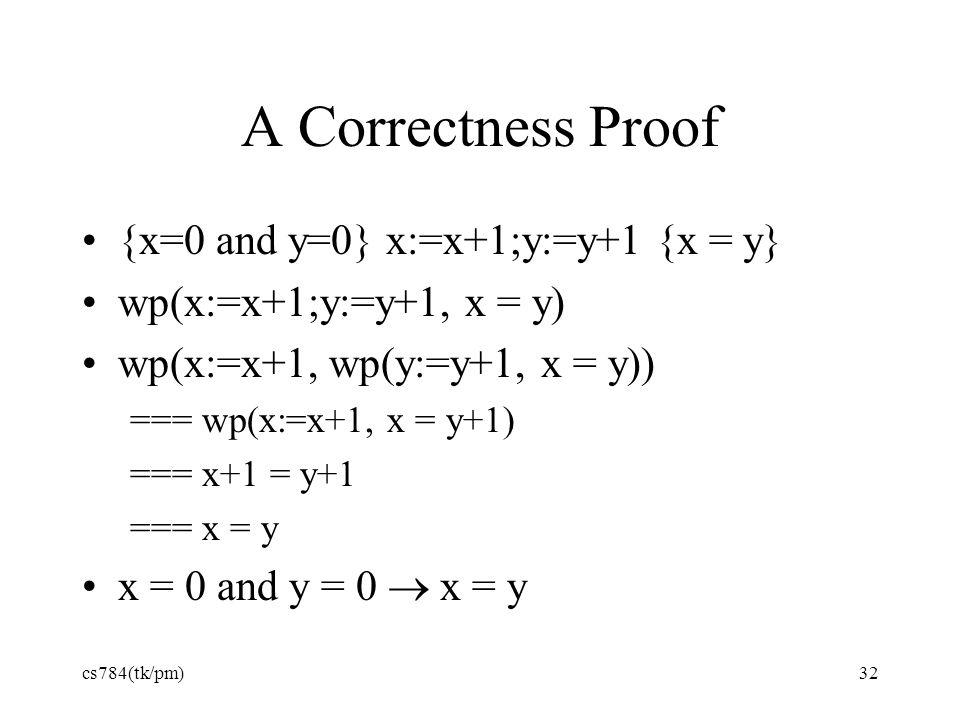 A Correctness Proof {x=0 and y=0} x:=x+1;y:=y+1 {x = y} wp(x:=x+1;y:=y+1, x = y) wp(x:=x+1, wp(y:=y+1, x = y)) === wp(x:=x+1, x = y+1) === x+1 = y+1 === x = y x = 0 and y = 0  x = y cs784(tk/pm)32