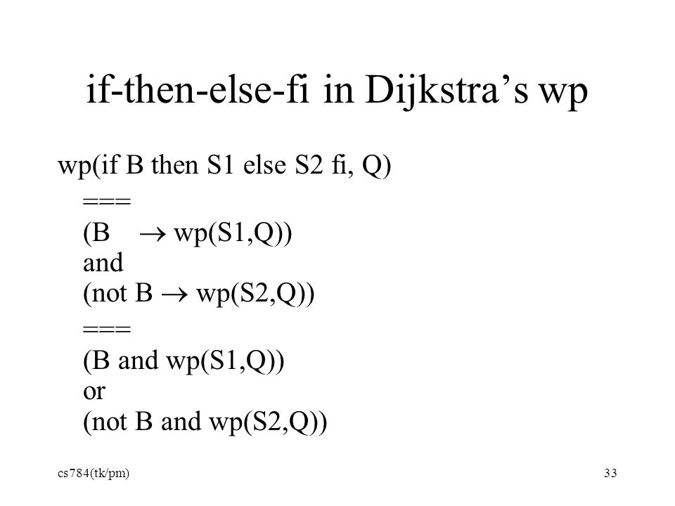 if-then-else-fi in Dijkstra's wp wp(if B then S1 else S2 fi, Q) === (B  wp(S1,Q)) and (not B  wp(S2,Q)) === (B and wp(S1,Q)) or (not B and wp(S2,Q))