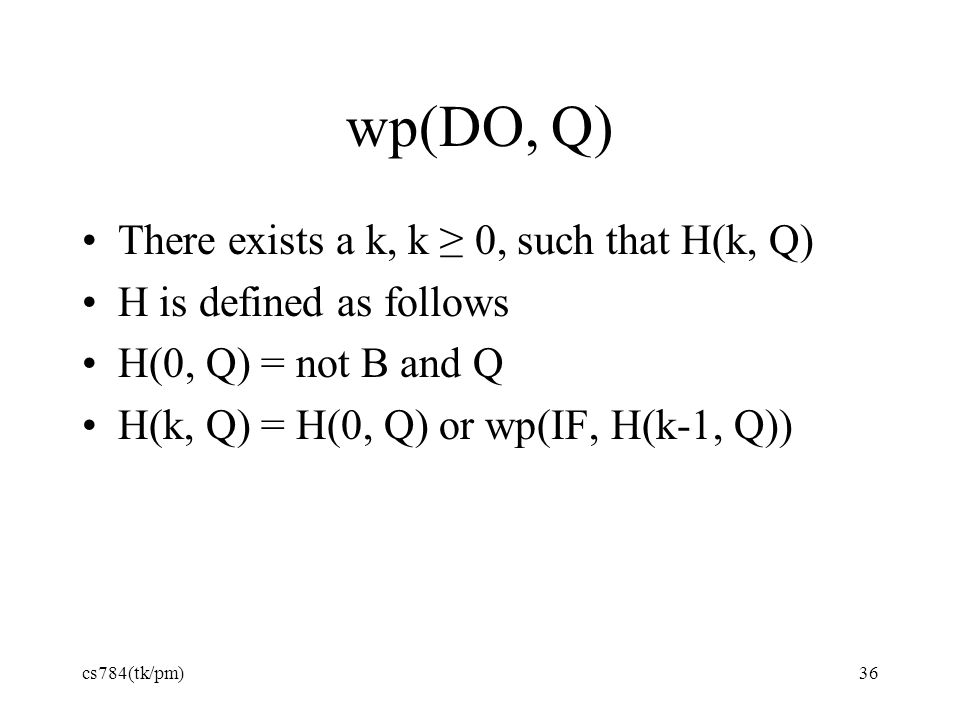 wp(DO, Q) There exists a k, k ≥ 0, such that H(k, Q) H is defined as follows H(0, Q) = not B and Q H(k, Q) = H(0, Q) or wp(IF, H(k-1, Q)) cs784(tk/pm)