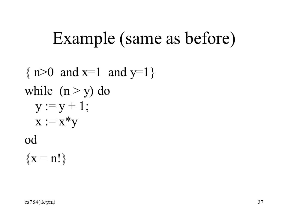 Example (same as before) { n>0 and x=1 and y=1} while (n > y) do y := y + 1; x := x*y od {x = n!} cs784(tk/pm)37