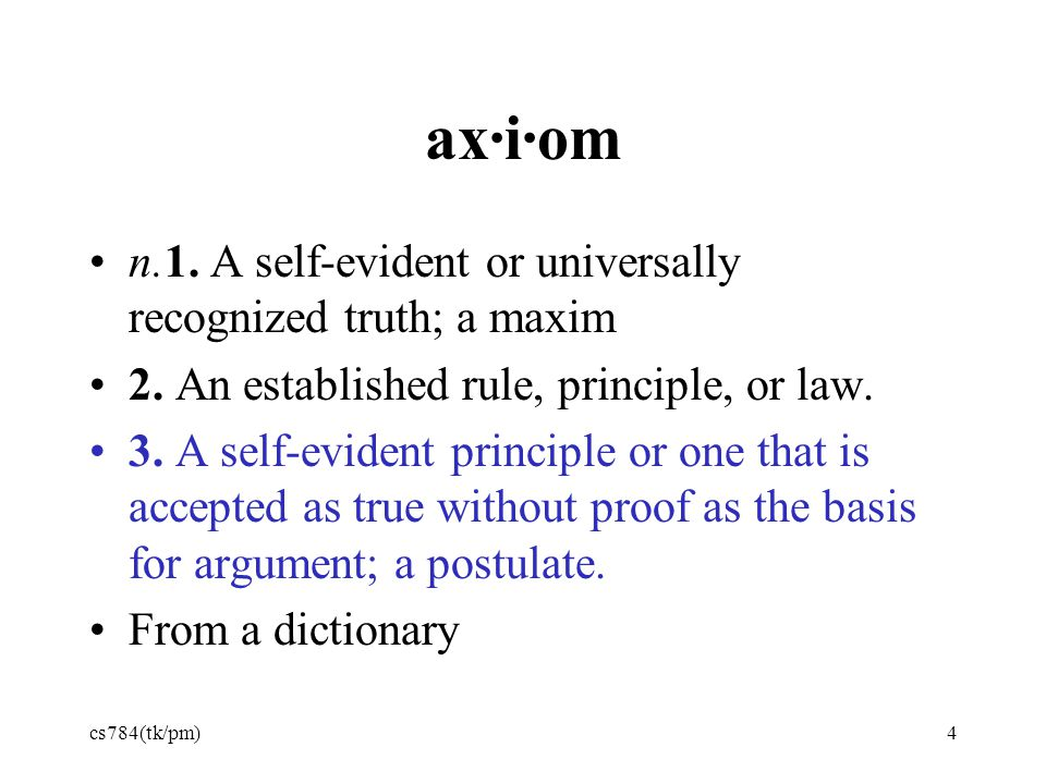 ax·i·om n.1. A self-evident or universally recognized truth; a maxim 2. An established rule, principle, or law. 3. A self-evident principle or one tha