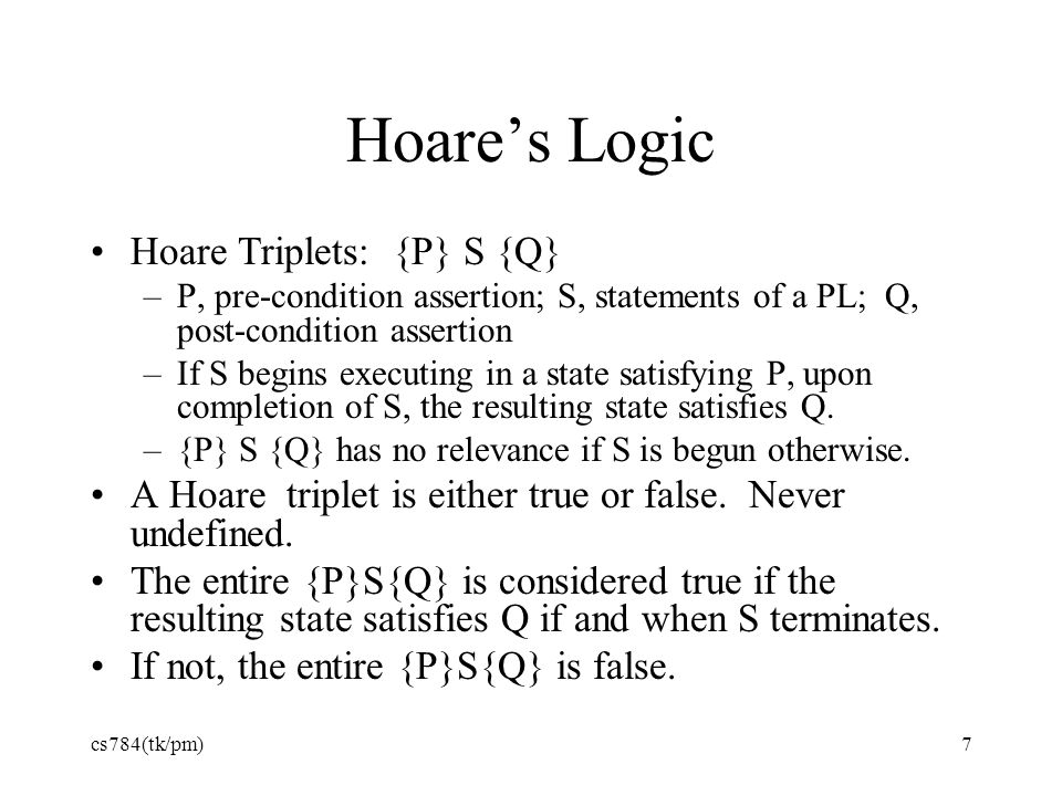 Hoare's Logic Hoare Triplets: {P} S {Q} –P, pre-condition assertion; S, statements of a PL; Q, post-condition assertion –If S begins executing in a st