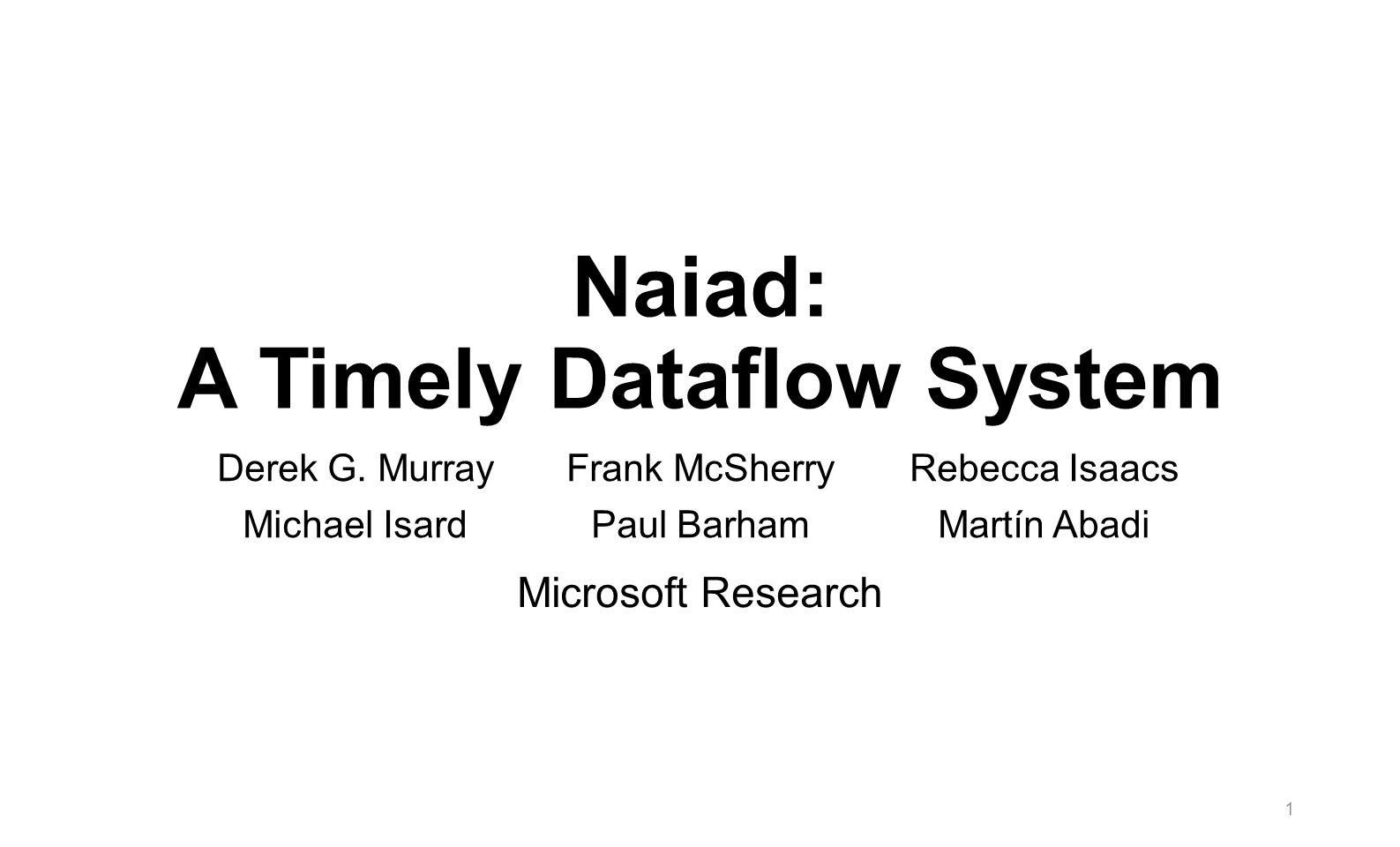 Naiad: A Timely Dataflow System Derek G. Murray Michael Isard Frank McSherry Paul Barham Rebecca Isaacs Martín Abadi Microsoft Research 1