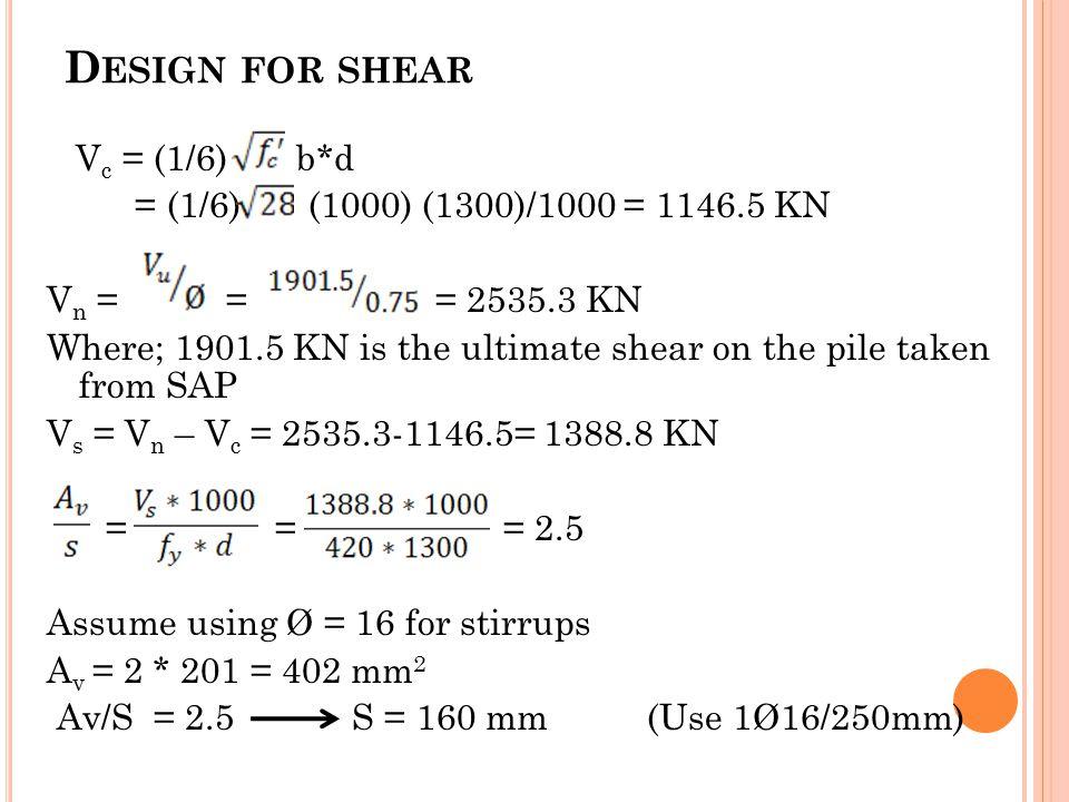 D ESIGN FOR SHEAR V c = (1/6) b*d = (1/6) (1000) (1300)/1000 = 1146.5 KN V n = = = 2535.3 KN Where; 1901.5 KN is the ultimate shear on the pile taken from SAP V s = V n – V c = 2535.3-1146.5= 1388.8 KN = = = 2.5 Assume using Ø = 16 for stirrups A v = 2 * 201 = 402 mm 2 Av/S = 2.5 S = 160 mm (Use 1Ø16/250mm)