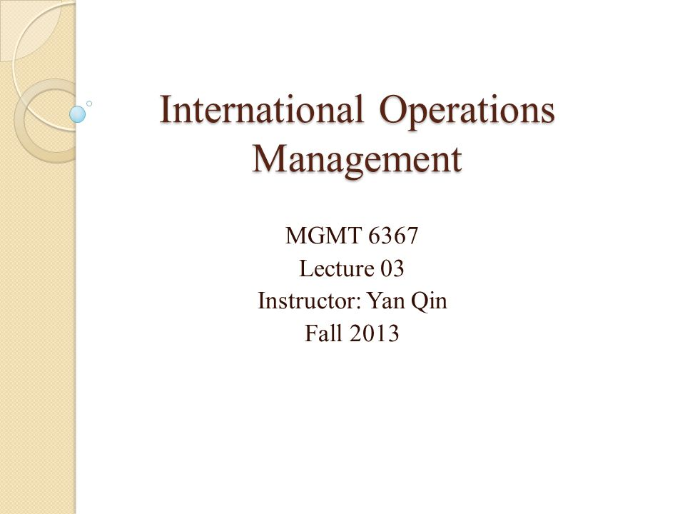 International Operations Management MGMT 6367 Lecture 03 Instructor: Yan Qin Fall 2013
