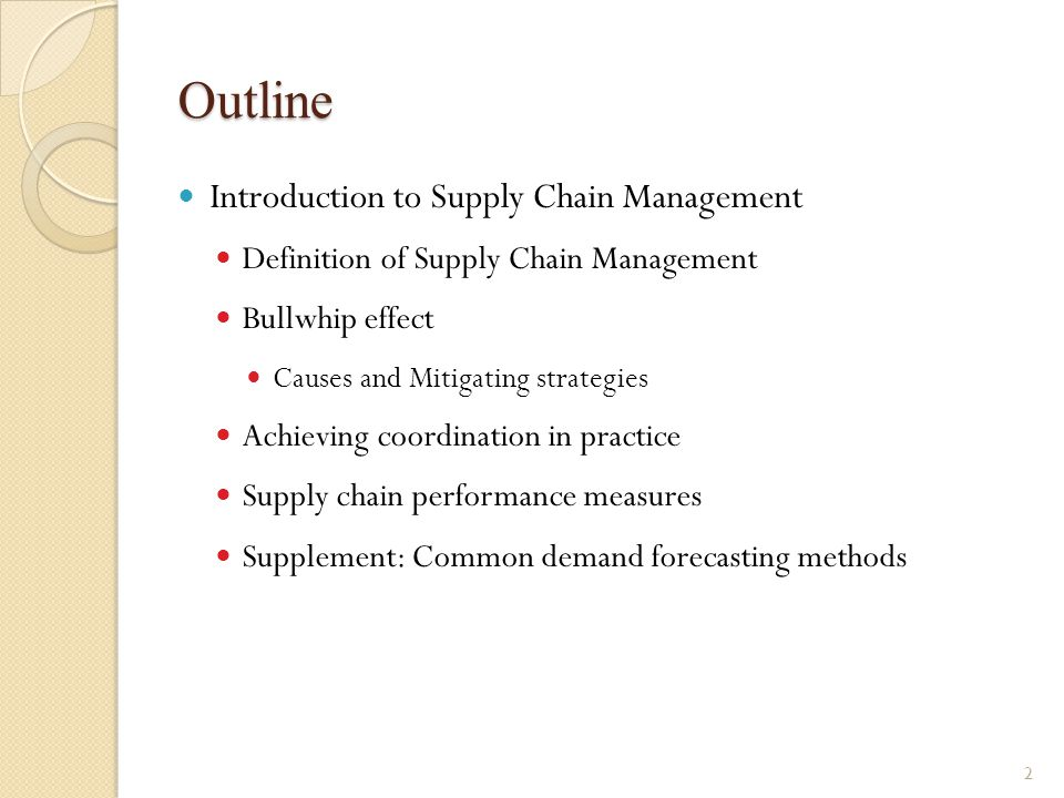 Outline Introduction to Supply Chain Management Definition of Supply Chain Management Bullwhip effect Causes and Mitigating strategies Achieving coord