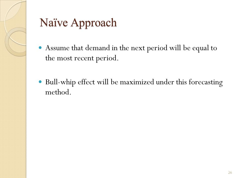 Naïve Approach Assume that demand in the next period will be equal to the most recent period. Bull-whip effect will be maximized under this forecastin