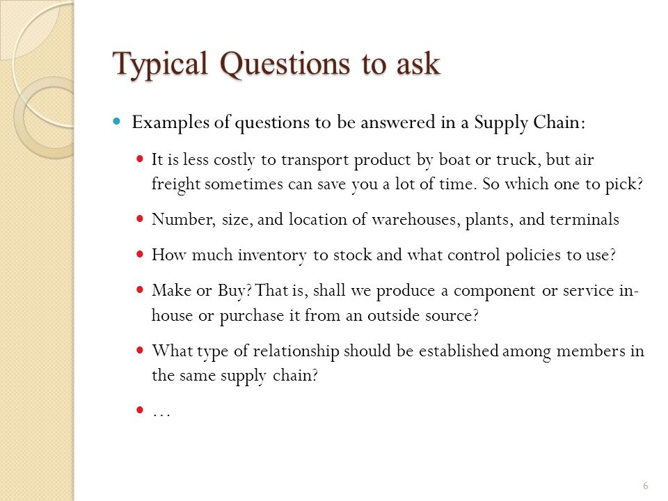 Typical Questions to ask Examples of questions to be answered in a Supply Chain: It is less costly to transport product by boat or truck, but air frei
