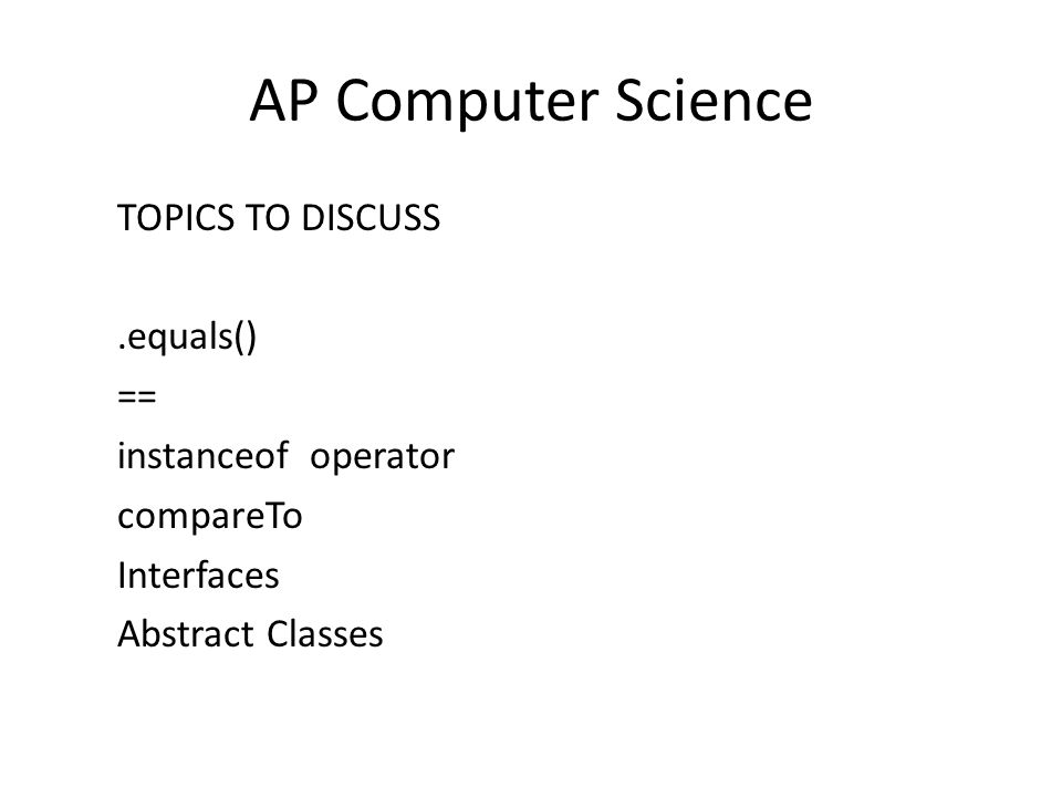 AP Computer Science TOPICS TO DISCUSS.equals() == instanceof operator compareTo Interfaces Abstract Classes