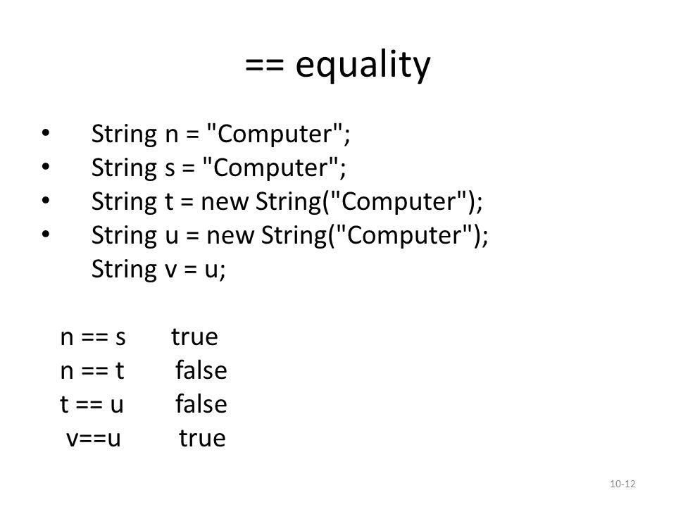 == equality String n = Computer ; String s = Computer ; String t = new String( Computer ); String u = new String( Computer ); String v = u; n == s true n == t false t == u false v==u true 10-12