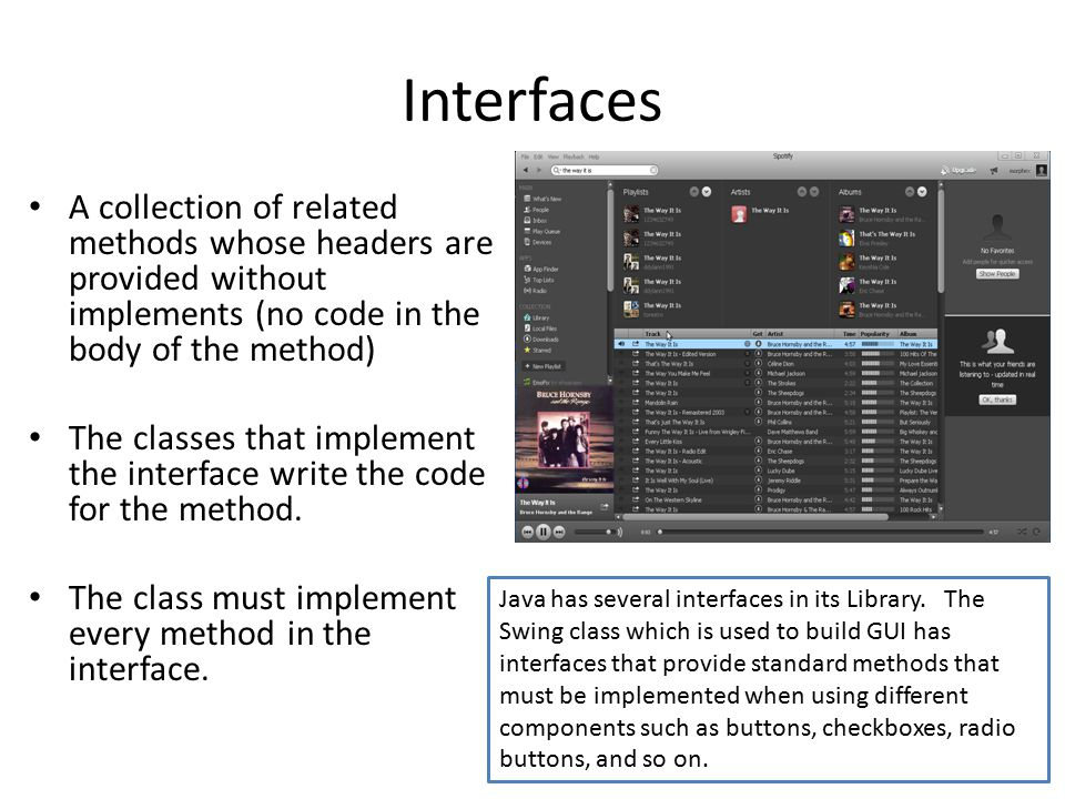 Interfaces A collection of related methods whose headers are provided without implements (no code in the body of the method) The classes that implemen
