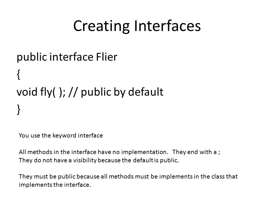 Creating Interfaces public interface Flier { void fly( ); // public by default } You use the keyword interface All methods in the interface have no im