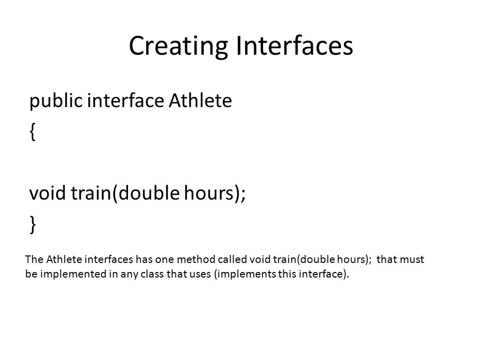 Creating Interfaces public interface Athlete { void train(double hours); } The Athlete interfaces has one method called void train(double hours); that must be implemented in any class that uses (implements this interface).