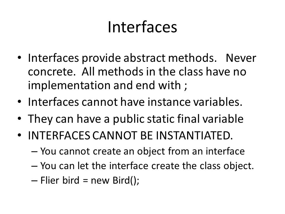 Interfaces Interfaces provide abstract methods. Never concrete. All methods in the class have no implementation and end with ; Interfaces cannot have