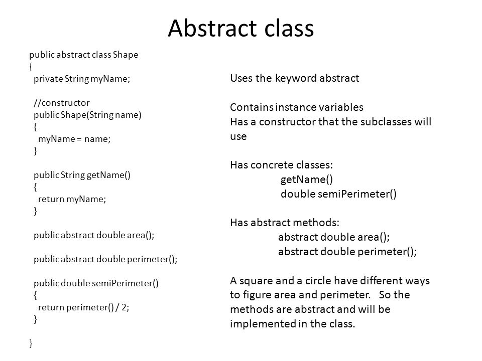 Abstract class public abstract class Shape { private String myName; //constructor public Shape(String name) { myName = name; } public String getName() { return myName; } public abstract double area(); public abstract double perimeter(); public double semiPerimeter() { return perimeter() / 2; } } Uses the keyword abstract Contains instance variables Has a constructor that the subclasses will use Has concrete classes: getName() double semiPerimeter() Has abstract methods: abstract double area(); abstract double perimeter(); A square and a circle have different ways to figure area and perimeter.