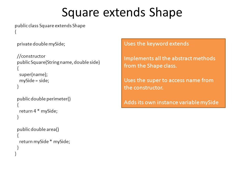 Square extends Shape public class Square extends Shape { private double mySide; //constructor public Square(String name, double side) { super(name); mySide = side; } public double perimeter() { return 4 * mySide; } public double area() { return mySide * mySide; } Uses the keyword extends Implements all the abstract methods from the Shape class.
