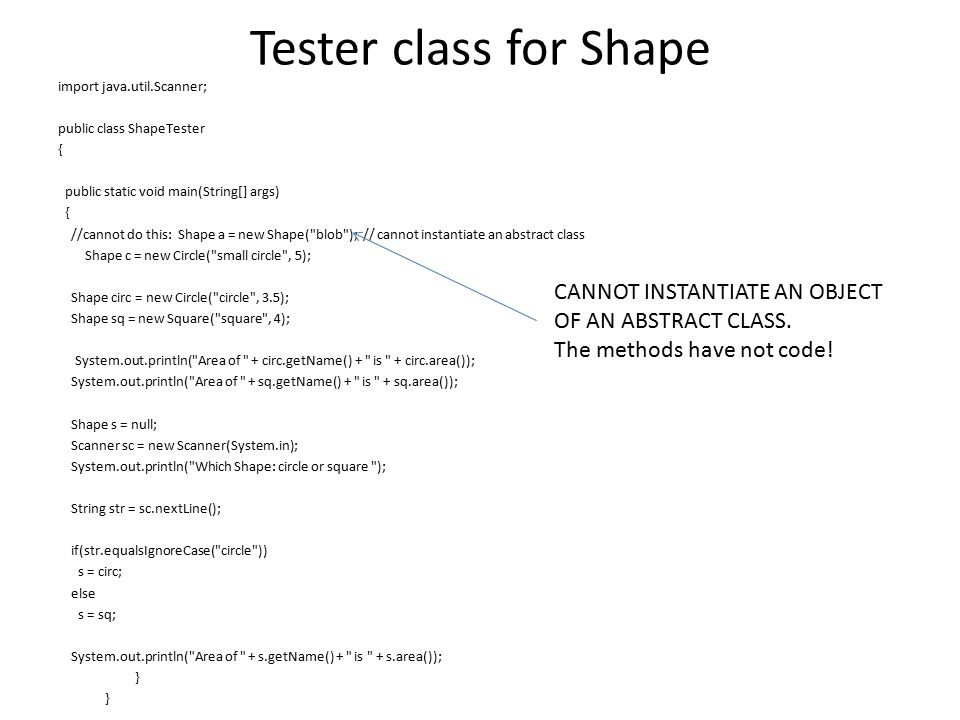 Tester class for Shape import java.util.Scanner; public class ShapeTester { public static void main(String[] args) { //cannot do this: Shape a = new Shape( blob ); // cannot instantiate an abstract class Shape c = new Circle( small circle , 5); Shape circ = new Circle( circle , 3.5); Shape sq = new Square( square , 4); System.out.println( Area of + circ.getName() + is + circ.area()); System.out.println( Area of + sq.getName() + is + sq.area()); Shape s = null; Scanner sc = new Scanner(System.in); System.out.println( Which Shape: circle or square ); String str = sc.nextLine(); if(str.equalsIgnoreCase( circle )) s = circ; else s = sq; System.out.println( Area of + s.getName() + is + s.area()); } CANNOT INSTANTIATE AN OBJECT OF AN ABSTRACT CLASS.