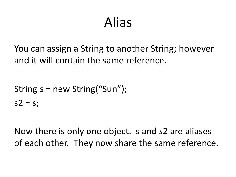 "Alias You can assign a String to another String; however and it will contain the same reference. String s = new String(""Sun""); s2 = s; Now there is on"