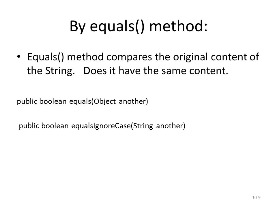 By equals() method: Equals() method compares the original content of the String.