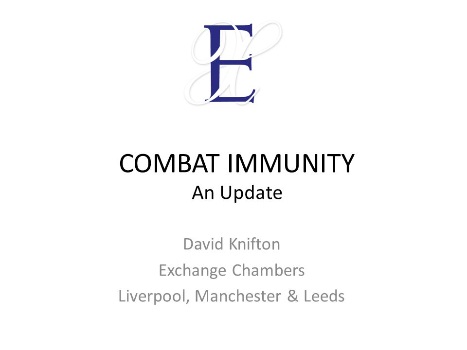 COMBAT IMMUNITY An Update David Knifton Exchange Chambers Liverpool, Manchester & Leeds