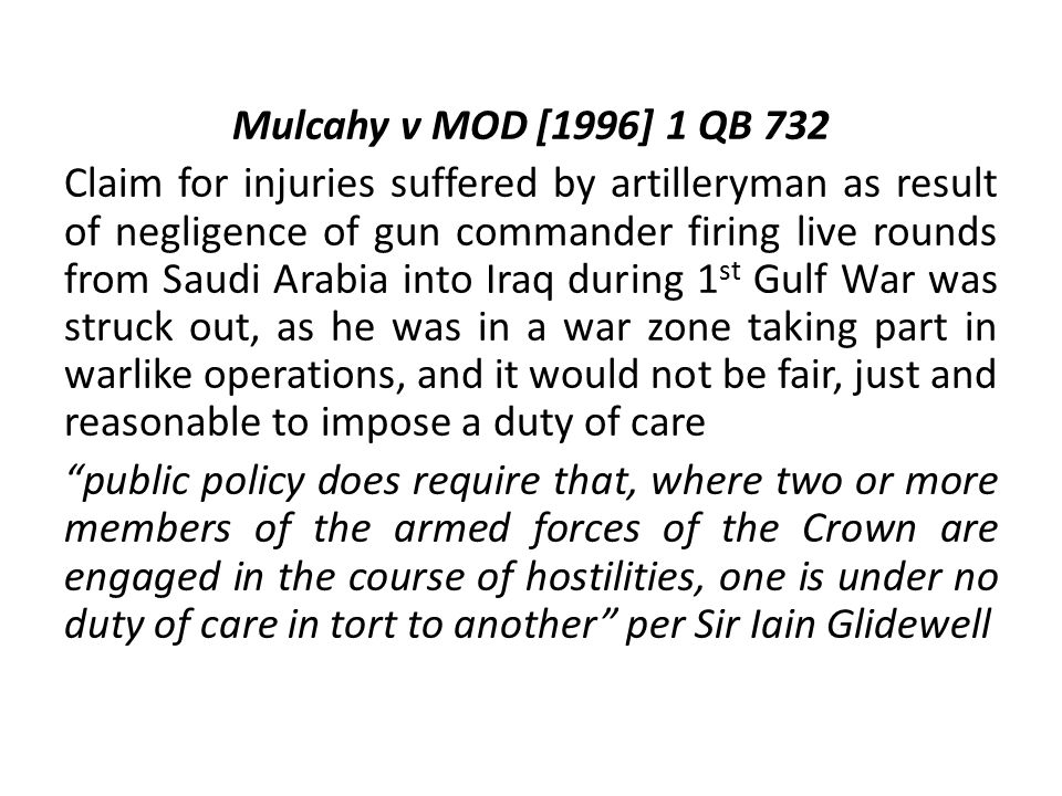 Mulcahy v MOD [1996] 1 QB 732 Claim for injuries suffered by artilleryman as result of negligence of gun commander firing live rounds from Saudi Arabia into Iraq during 1 st Gulf War was struck out, as he was in a war zone taking part in warlike operations, and it would not be fair, just and reasonable to impose a duty of care public policy does require that, where two or more members of the armed forces of the Crown are engaged in the course of hostilities, one is under no duty of care in tort to another per Sir Iain Glidewell
