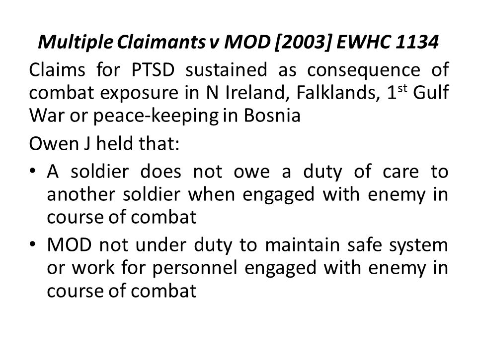 Multiple Claimants v MOD [2003] EWHC 1134 Claims for PTSD sustained as consequence of combat exposure in N Ireland, Falklands, 1 st Gulf War or peace-keeping in Bosnia Owen J held that: A soldier does not owe a duty of care to another soldier when engaged with enemy in course of combat MOD not under duty to maintain safe system or work for personnel engaged with enemy in course of combat