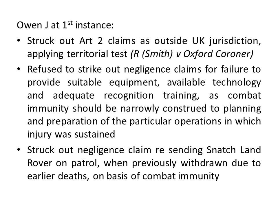 Owen J at 1 st instance: Struck out Art 2 claims as outside UK jurisdiction, applying territorial test (R (Smith) v Oxford Coroner) Refused to strike out negligence claims for failure to provide suitable equipment, available technology and adequate recognition training, as combat immunity should be narrowly construed to planning and preparation of the particular operations in which injury was sustained Struck out negligence claim re sending Snatch Land Rover on patrol, when previously withdrawn due to earlier deaths, on basis of combat immunity