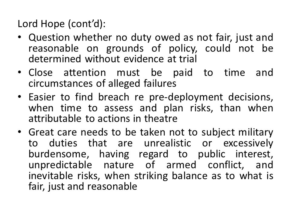 Lord Hope (cont'd): Question whether no duty owed as not fair, just and reasonable on grounds of policy, could not be determined without evidence at trial Close attention must be paid to time and circumstances of alleged failures Easier to find breach re pre-deployment decisions, when time to assess and plan risks, than when attributable to actions in theatre Great care needs to be taken not to subject military to duties that are unrealistic or excessively burdensome, having regard to public interest, unpredictable nature of armed conflict, and inevitable risks, when striking balance as to what is fair, just and reasonable