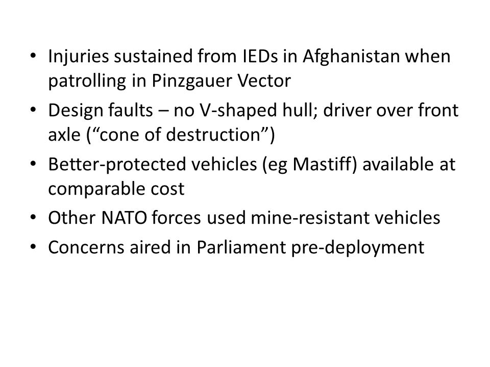 Injuries sustained from IEDs in Afghanistan when patrolling in Pinzgauer Vector Design faults – no V-shaped hull; driver over front axle ( cone of destruction ) Better-protected vehicles (eg Mastiff) available at comparable cost Other NATO forces used mine-resistant vehicles Concerns aired in Parliament pre-deployment