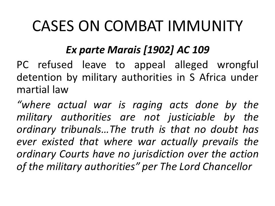 CASES ON COMBAT IMMUNITY Ex parte Marais [1902] AC 109 PC refused leave to appeal alleged wrongful detention by military authorities in S Africa under martial law where actual war is raging acts done by the military authorities are not justiciable by the ordinary tribunals…The truth is that no doubt has ever existed that where war actually prevails the ordinary Courts have no jurisdiction over the action of the military authorities per The Lord Chancellor