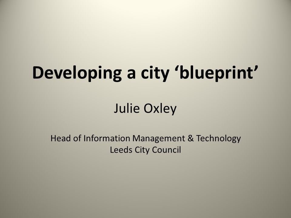 Developing a city 'blueprint' Julie Oxley Head of Information Management & Technology Leeds City Council