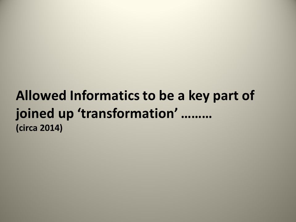Allowed Informatics to be a key part of joined up 'transformation' ……… (circa 2014)