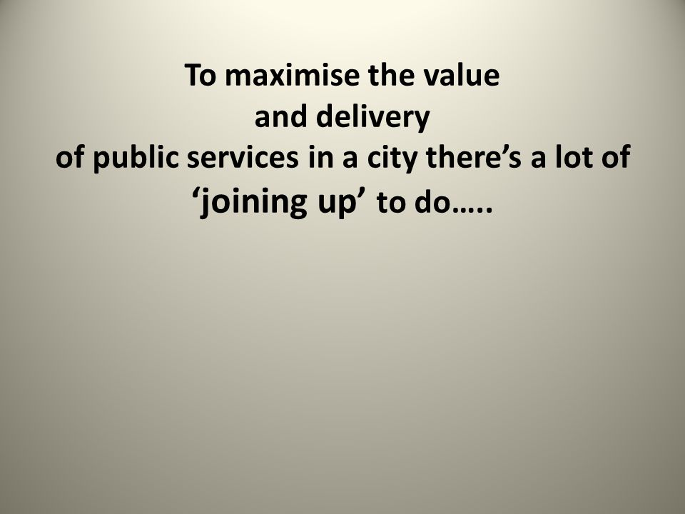 To maximise the value and delivery of public services in a city there's a lot of 'joining up' to do…..