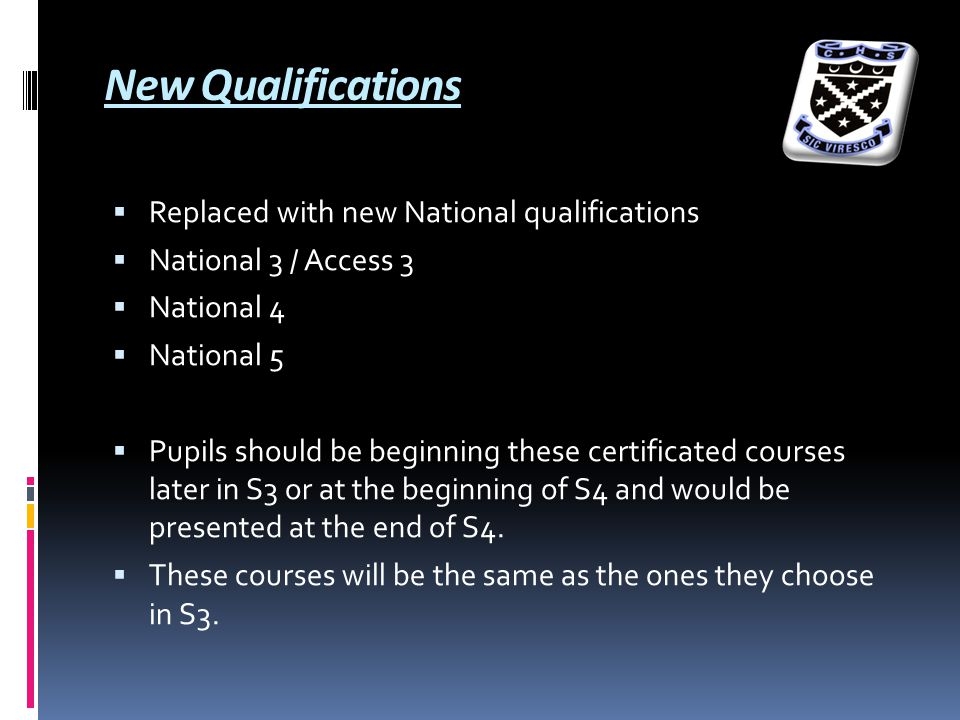 New Qualifications  Replaced with new National qualifications  National 3 / Access 3  National 4  National 5  Pupils should be beginning these certificated courses later in S3 or at the beginning of S4 and would be presented at the end of S4.