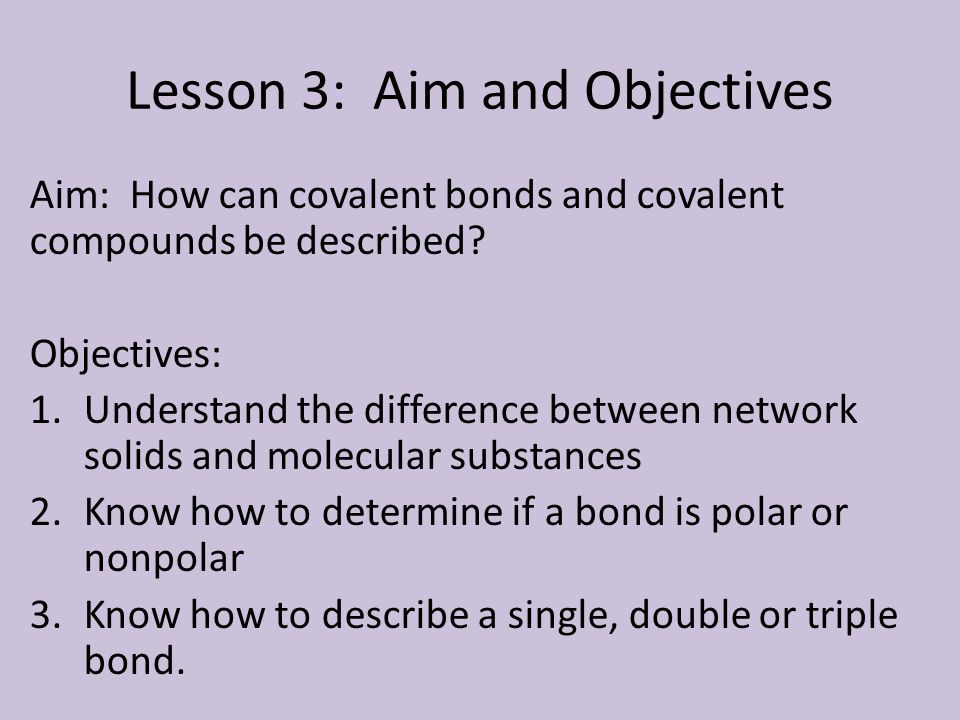 Lesson 3: Aim and Objectives Aim: How can covalent bonds and covalent compounds be described? Objectives: 1.Understand the difference between network