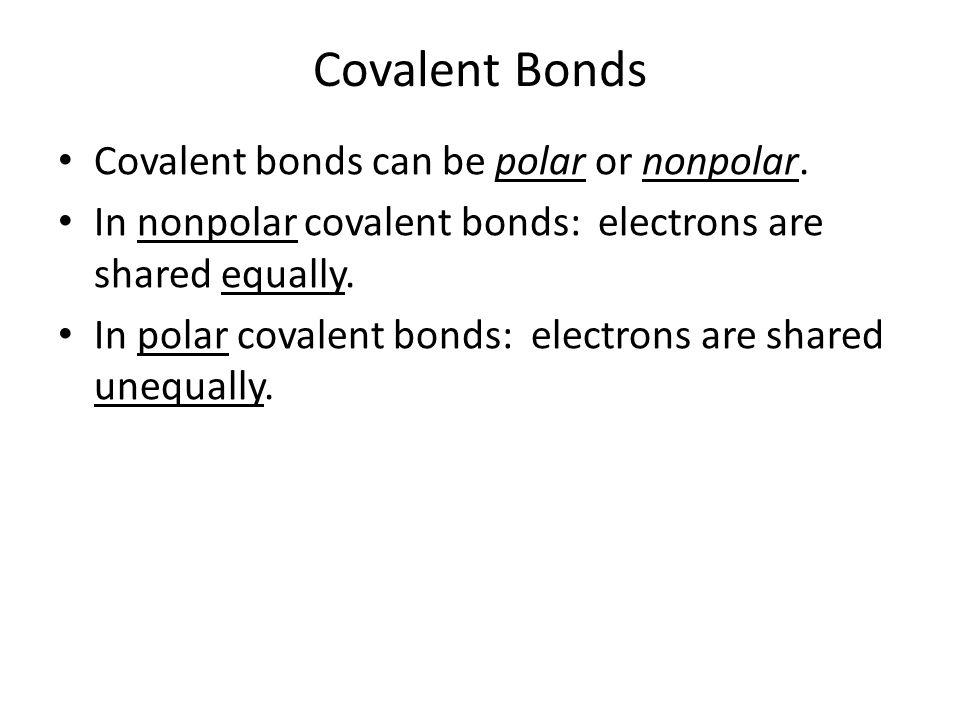 Covalent Bonds Covalent bonds can be polar or nonpolar. In nonpolar covalent bonds: electrons are shared equally. In polar covalent bonds: electrons a