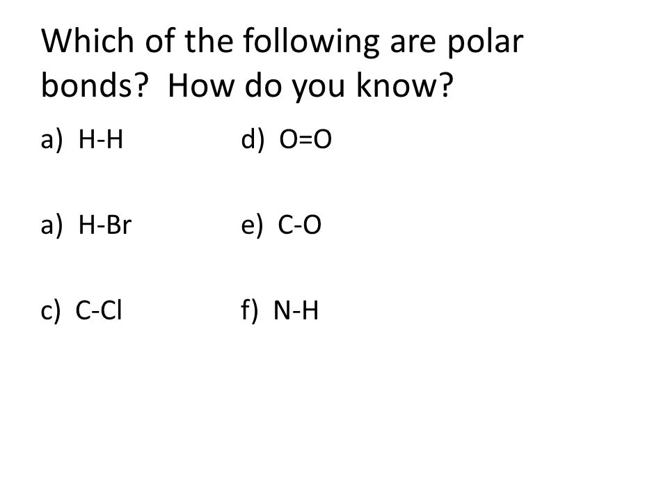 Which of the following are polar bonds? How do you know? a)H-Hd) O=O a)H-Bre) C-O c) C-Clf) N-H
